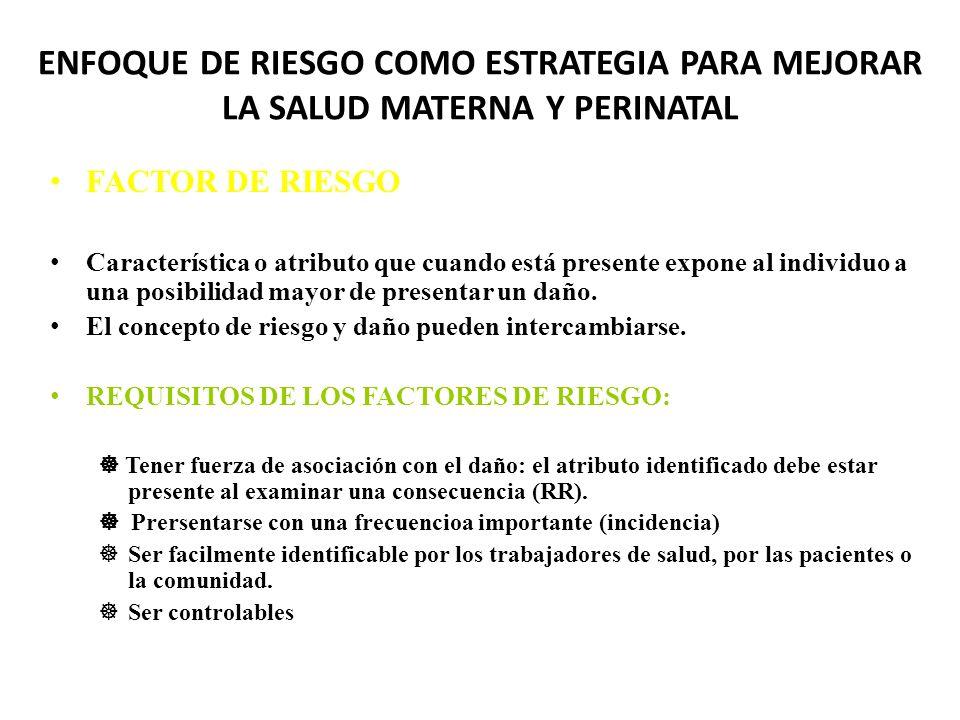 ENFOQUE DE RIESGO COMO ESTRATEGIA PARA MEJORAR LA SALUD MATERNA Y PERINATAL FACTOR DE RIESGO Característica o atributo que cuando está presente expone