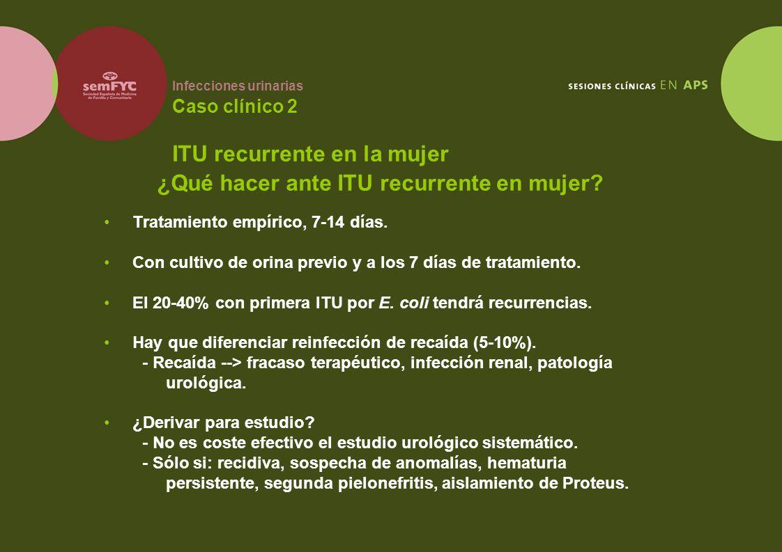 Infecciones urinarias Caso clínico 2 ITU recurrente en la mujer Tratamiento empírico, 7-14 días. Con cultivo de orina previo y a los 7 días de tratami