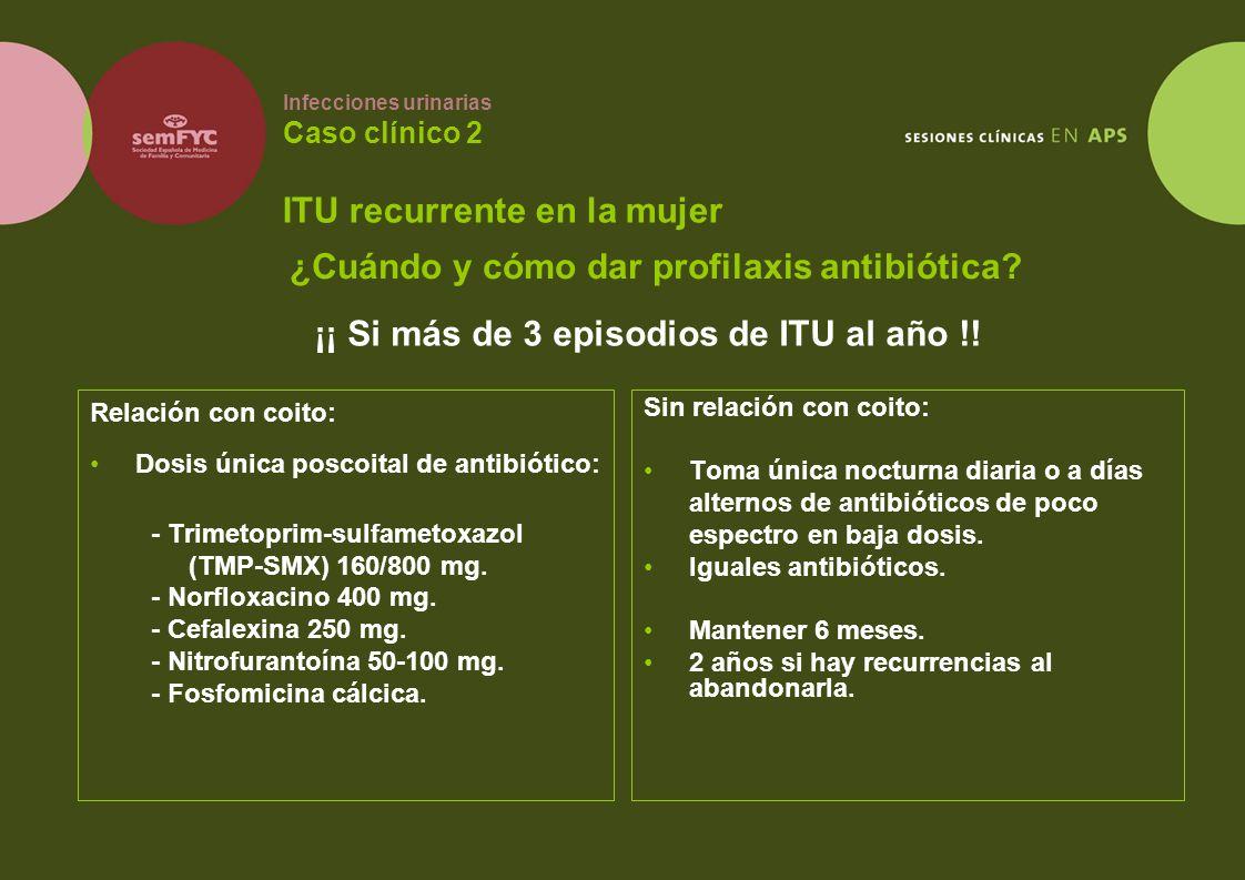 Infecciones urinarias Caso clínico 2 ITU recurrente en la mujer Relación con coito: Dosis única poscoital de antibiótico: - Trimetoprim-sulfametoxazol