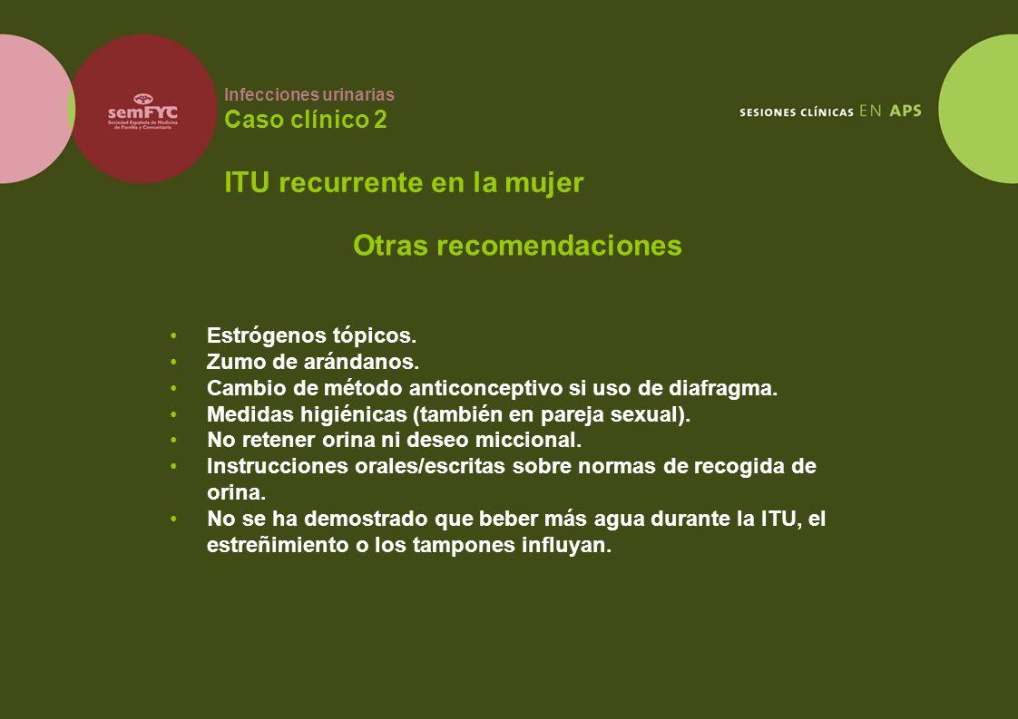 Infecciones urinarias Caso clínico 2 ITU recurrente en la mujer Estrógenos tópicos. Zumo de arándanos. Cambio de método anticonceptivo si uso de diafr