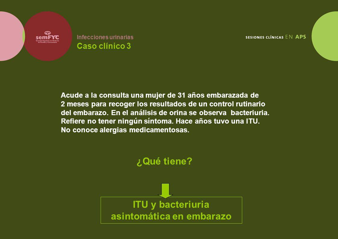 Infecciones urinarias Caso clínico 3 Acude a la consulta una mujer de 31 años embarazada de 2 meses para recoger los resultados de un control rutinari