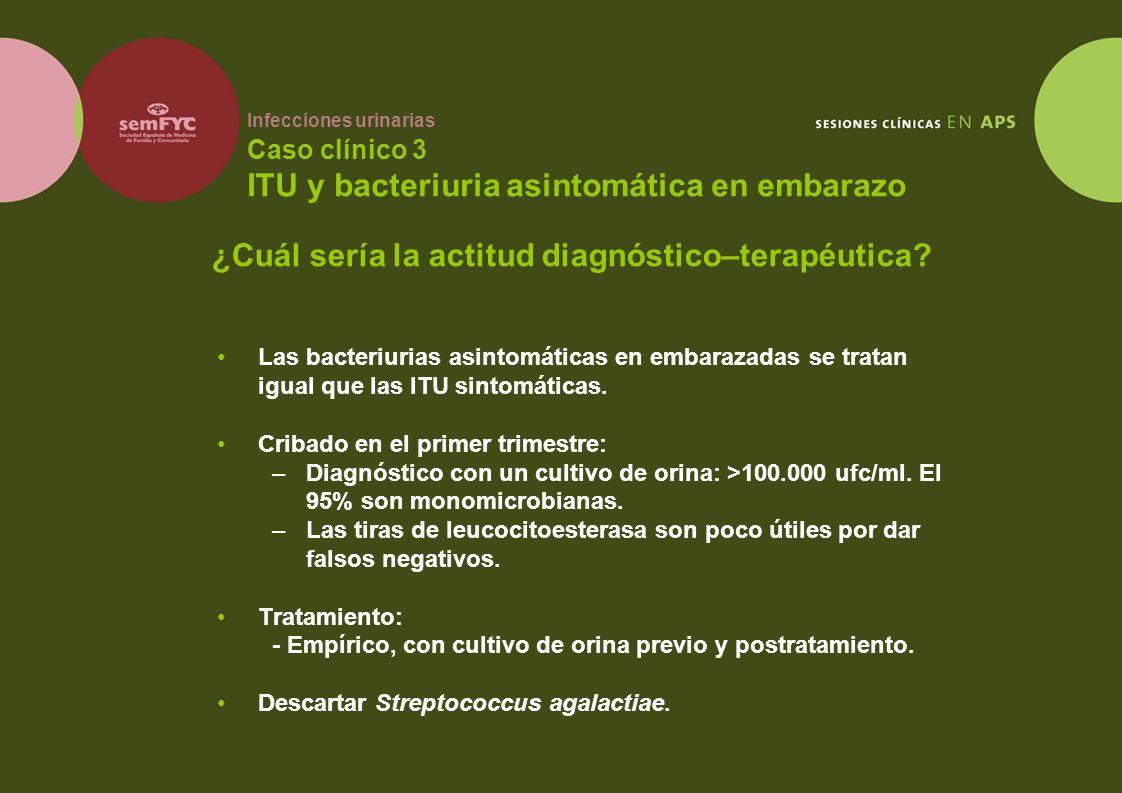Infecciones urinarias Caso clínico 3 ITU y bacteriuria asintomática en embarazo Las bacteriurias asintomáticas en embarazadas se tratan igual que las