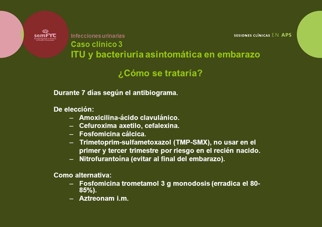 Infecciones urinarias Caso clínico 3 ITU y bacteriuria asintomática en embarazo Durante 7 días según el antibiograma. De elección: –Amoxicilina-ácido