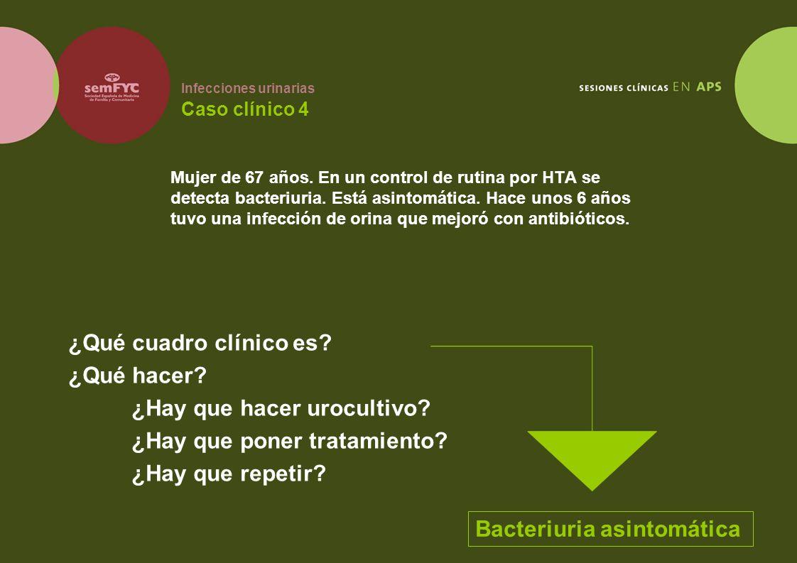 Infecciones urinarias Caso clínico 4 Mujer de 67 años. En un control de rutina por HTA se detecta bacteriuria. Está asintomática. Hace unos 6 años tuv