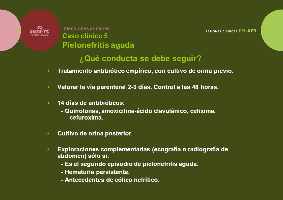 Infecciones urinarias Caso clínico 5 Pielonefritis aguda Tratamiento antibiótico empírico, con cultivo de orina previo. Valorar la vía parenteral 2-3