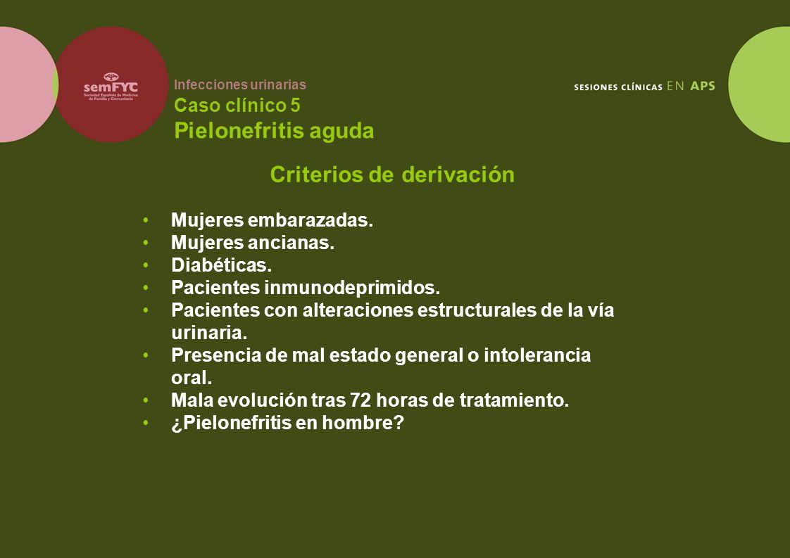 Infecciones urinarias Caso clínico 5 Pielonefritis aguda Mujeres embarazadas. Mujeres ancianas. Diabéticas. Pacientes inmunodeprimidos. Pacientes con