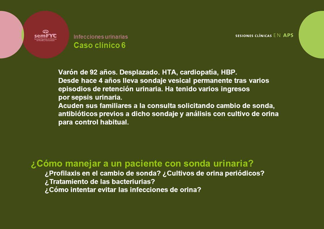 Infecciones urinarias Caso clínico 6 Varón de 92 años. Desplazado. HTA, cardiopatía, HBP. Desde hace 4 años lleva sondaje vesical permanente tras vari