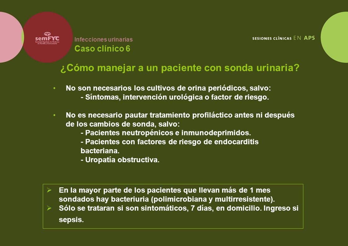 Infecciones urinarias Caso clínico 6 No son necesarios los cultivos de orina periódicos, salvo: - Síntomas, intervención urológica o factor de riesgo.