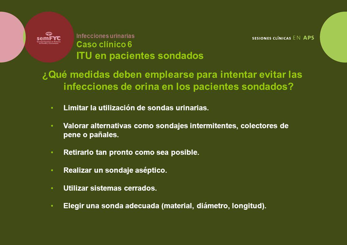 Infecciones urinarias Caso clínico 6 ITU en pacientes sondados ¿Qué medidas deben emplearse para intentar evitar las infecciones de orina en los pacie