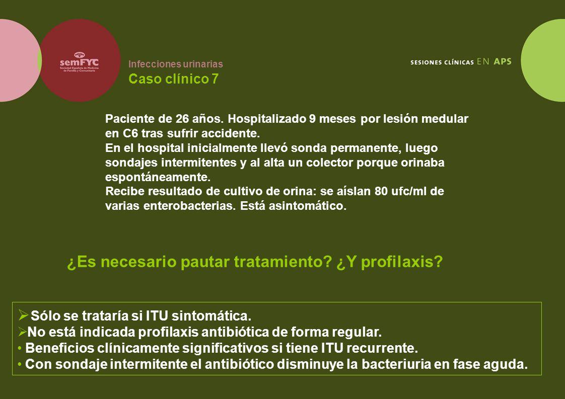 Infecciones urinarias Caso clínico 7 Paciente de 26 años. Hospitalizado 9 meses por lesión medular en C6 tras sufrir accidente. En el hospital inicial