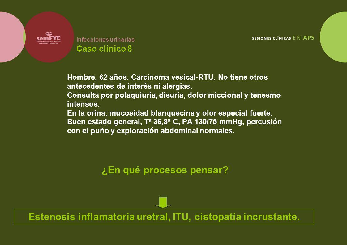 Infecciones urinarias Caso clínico 8 Hombre, 62 años. Carcinoma vesical-RTU. No tiene otros antecedentes de interés ni alergias. Consulta por polaquiu