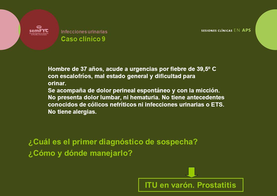 Infecciones urinarias Caso clínico 9 Hombre de 37 años, acude a urgencias por fiebre de 39,5º C con escalofríos, mal estado general y dificultad para