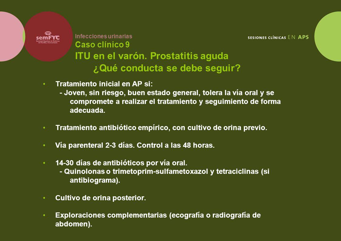 Infecciones urinarias Caso clínico 9 ITU en el varón. Prostatitis aguda Tratamiento inicial en AP si: - Joven, sin riesgo, buen estado general, tolera