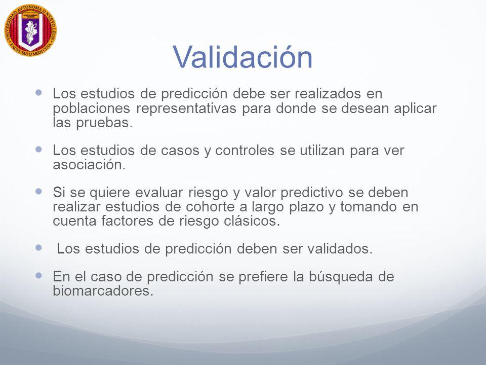 Validación Los estudios de predicción debe ser realizados en poblaciones representativas para donde se desean aplicar las pruebas.
