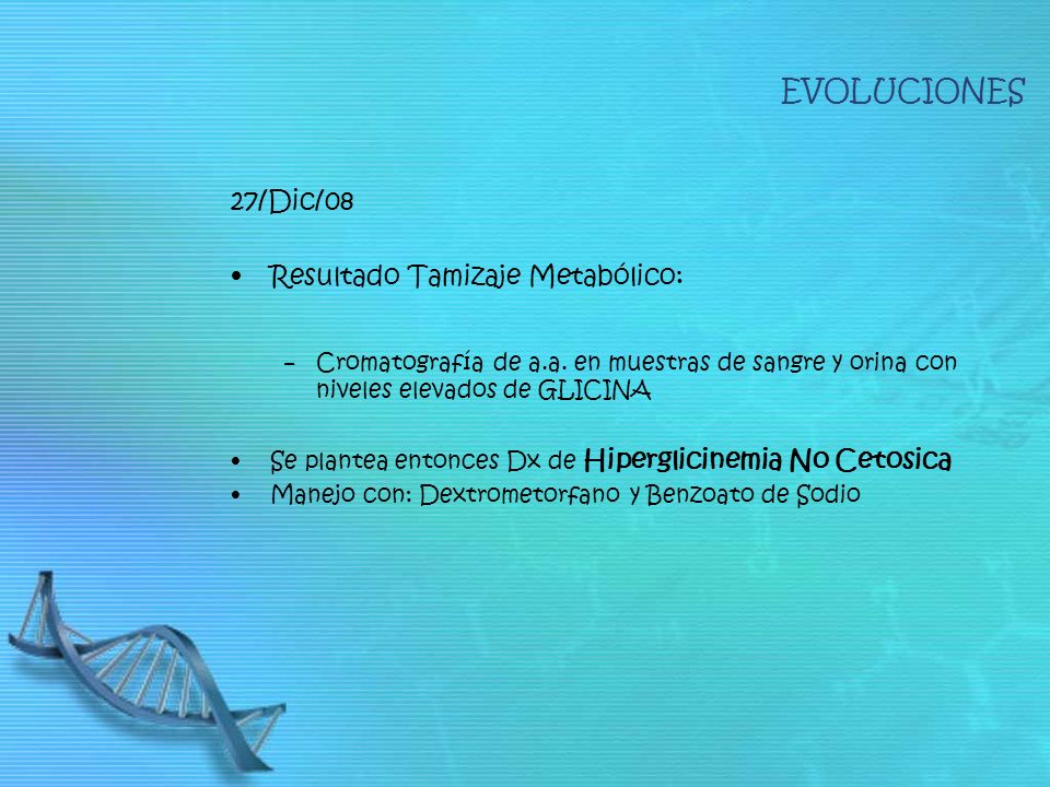 27/Dic/08 Resultado Tamizaje Metabólico: Cromatografía de a.a. en muestras de sangre y orina con niveles elevados de GLICINA Se plantea entonces Dx de