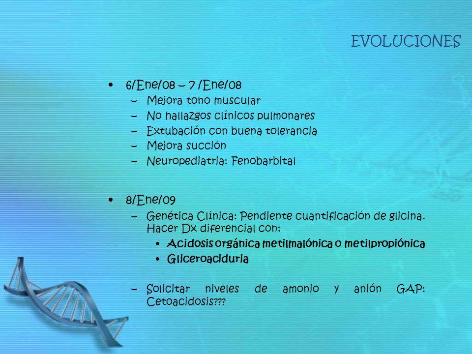 6/Ene/08 – 7 /Ene/08 –Mejora tono muscular –No hallazgos clínicos pulmonares –Extubación con buena tolerancia –Mejora succión –Neuropediatria: Fenobarbital 8/Ene/09 –Genética Clínica: Pendiente cuantificación de glicina.