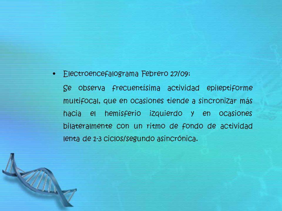 Electroencefalograma Febrero 27/09: Se observa frecuentísima actividad epileptiforme multifocal, que en ocasiones tiende a sincronizar más hacia el he