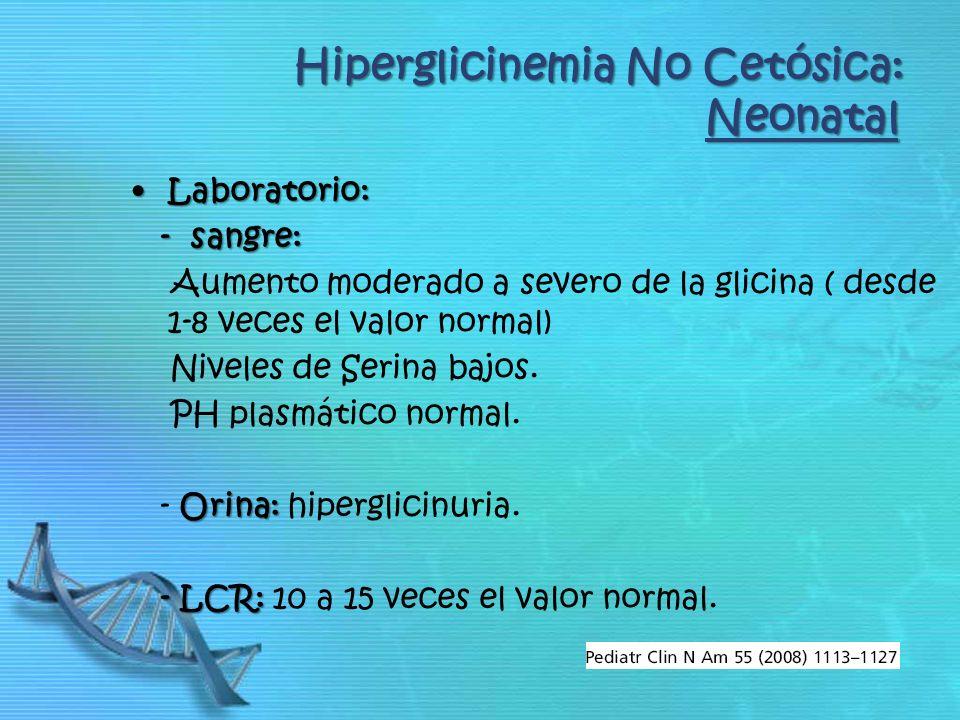 Laboratorio:Laboratorio: - sangre: - sangre: Aumento moderado a severo de la glicina ( desde 1-8 veces el valor normal) Niveles de Serina bajos.