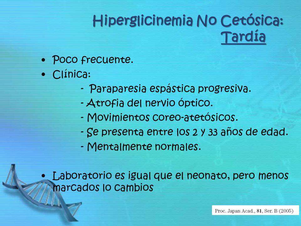 Hiperglicinemia No Cetósica: Tardía Poco frecuente. Clínica: - Paraparesia espástica progresiva. - Atrofia del nervio óptico. - Movimientos coreo-atet
