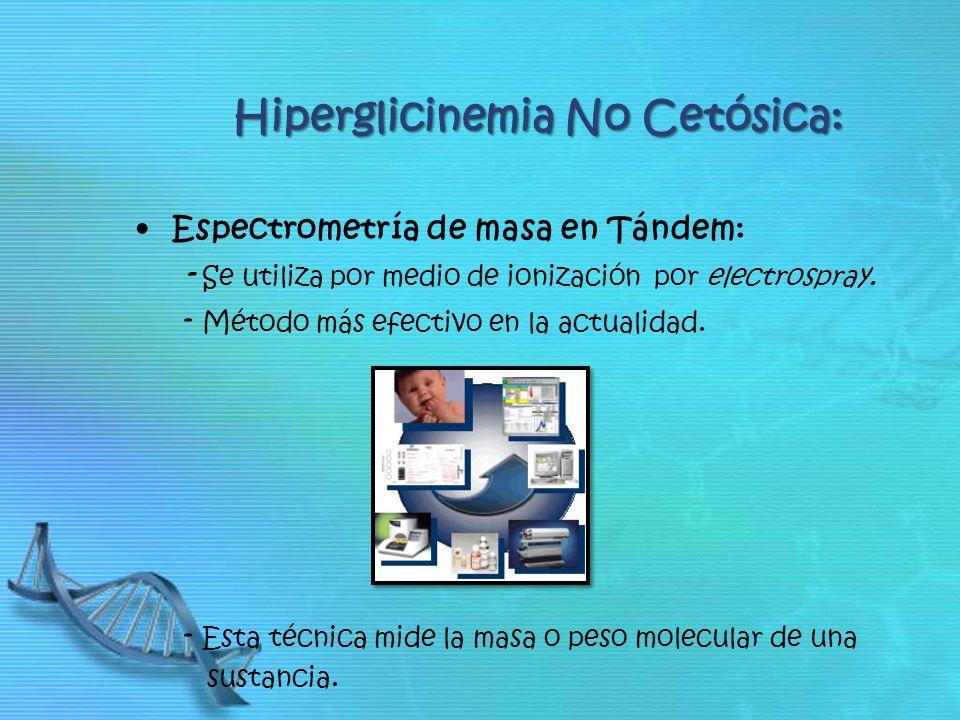 Hiperglicinemia No Cetósica: Espectrometría de masa en Tándem: - Se utiliza por medio de ionización por electrospray. - Método más efectivo en la actu