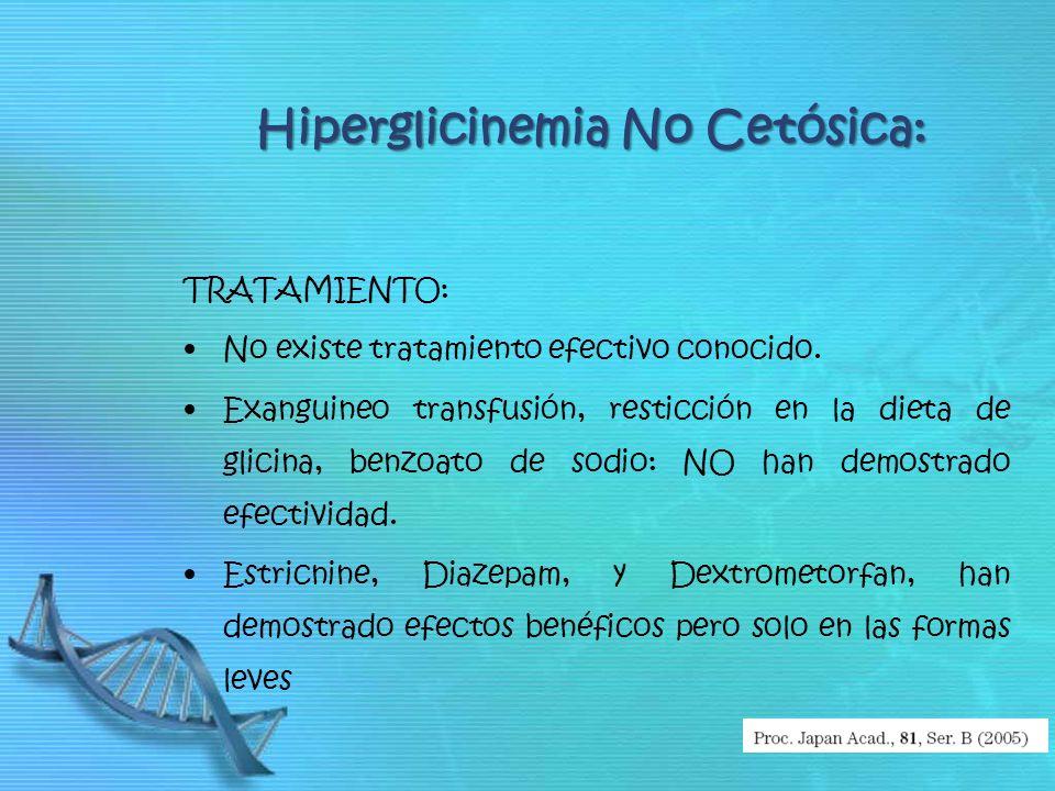 Hiperglicinemia No Cetósica: TRATAMIENTO: No existe tratamiento efectivo conocido. Exanguineo transfusión, resticción en la dieta de glicina, benzoato