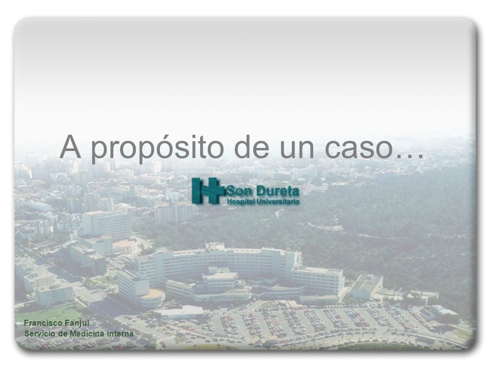 A propósito de un caso… Francisco Fanjul Servicio de Medicina Interna