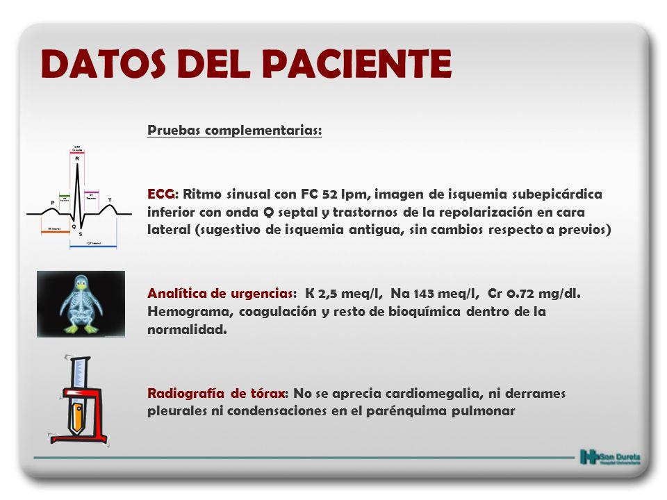 DATOS DEL PACIENTE Pruebas complementarias: ECG: Ritmo sinusal con FC 52 lpm, imagen de isquemia subepicárdica inferior con onda Q septal y trastornos