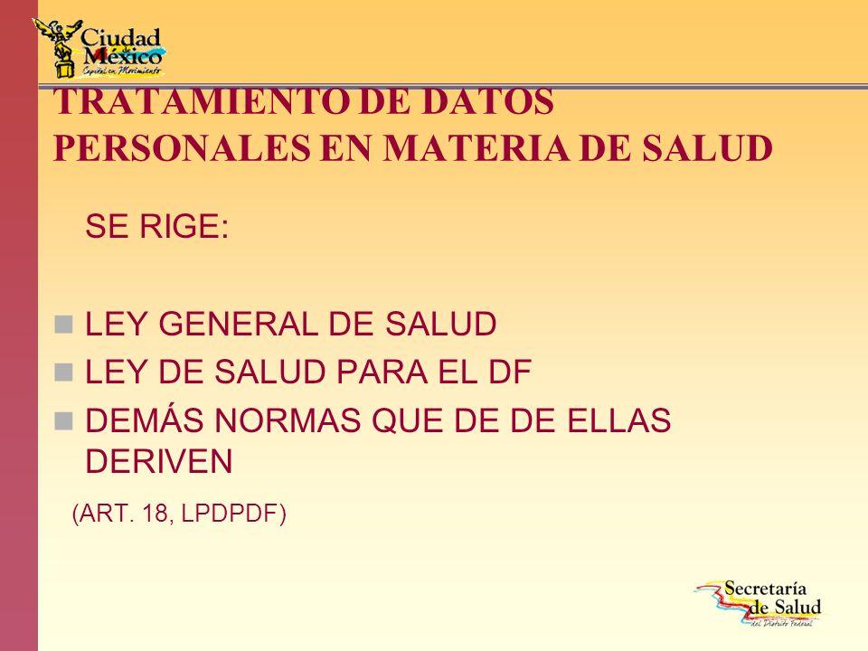 TRATAMIENTO DE DATOS PERSONALES EN MATERIA DE SALUD SE RIGE: LEY GENERAL DE SALUD LEY DE SALUD PARA EL DF DEMÁS NORMAS QUE DE DE ELLAS DERIVEN (ART. 1