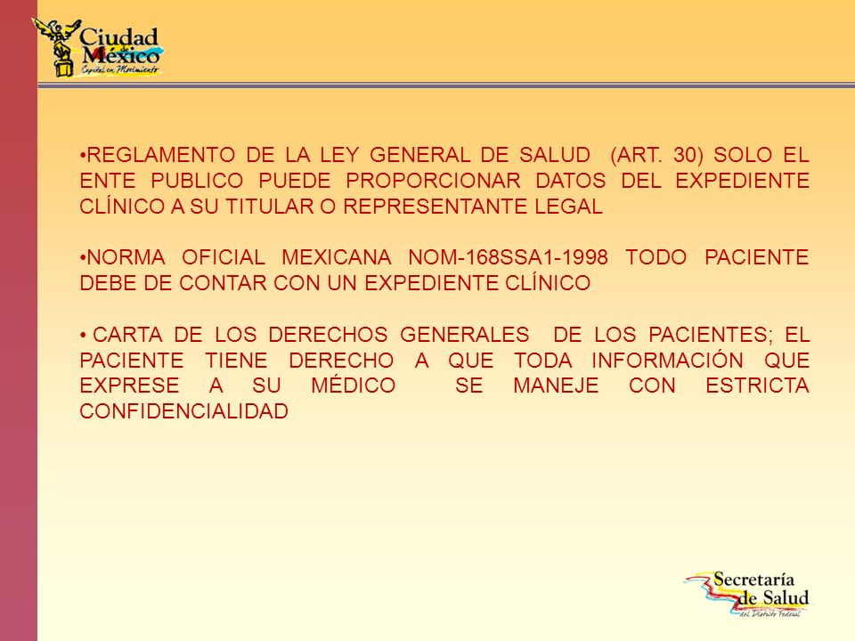 REGLAMENTO DE LA LEY GENERAL DE SALUD (ART. 30) SOLO EL ENTE PUBLICO PUEDE PROPORCIONAR DATOS DEL EXPEDIENTE CLÍNICO A SU TITULAR O REPRESENTANTE LEGA