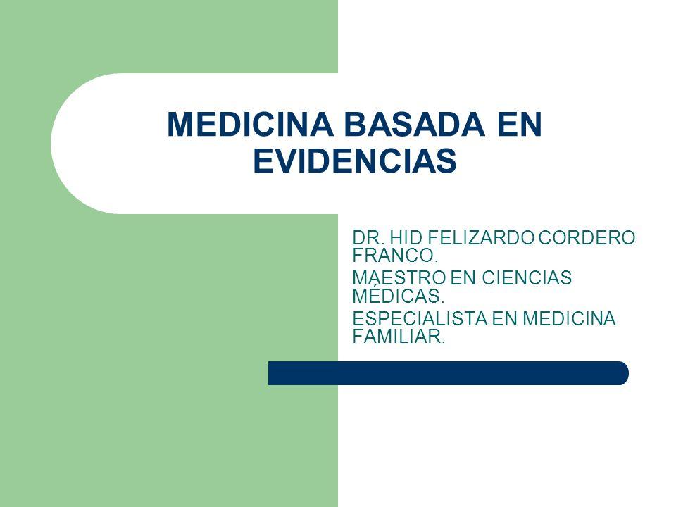 MEDICINA BASADA EN EVIDENCIAS DR. HID FELIZARDO CORDERO FRANCO. MAESTRO EN CIENCIAS MÉDICAS. ESPECIALISTA EN MEDICINA FAMILIAR.