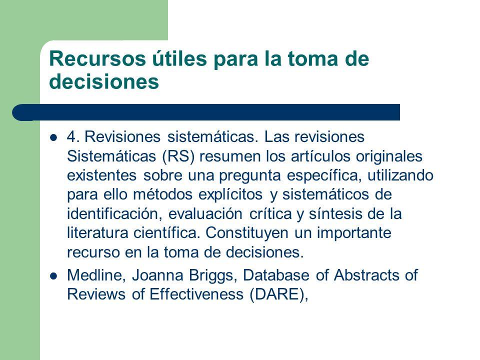 Recursos útiles para la toma de decisiones 4. Revisiones sistemáticas. Las revisiones Sistemáticas (RS) resumen los artículos originales existentes so