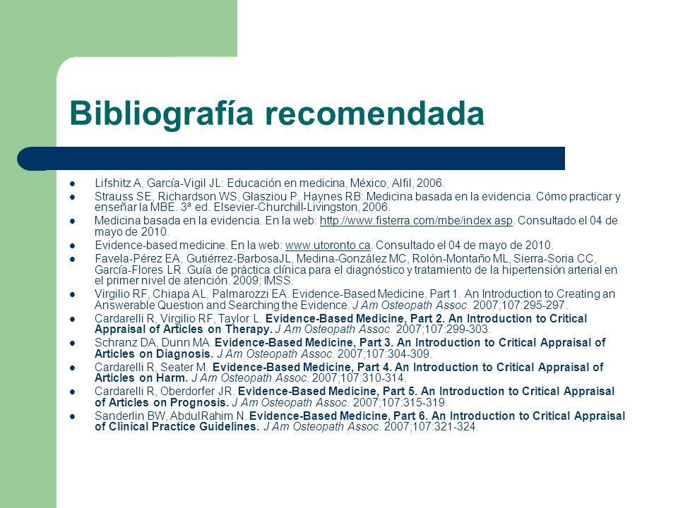 Bibliografía recomendada Lifshitz A, García-Vigil JL: Educación en medicina, México, Alfil, 2006. Strauss SE, Richardson WS, Glasziou P, Haynes RB: Me