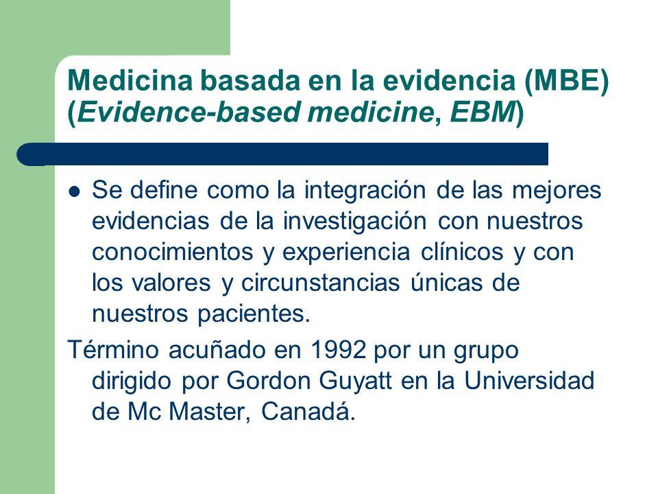 Medicina basada en la evidencia (MBE) (Evidence-based medicine, EBM) Se define como la integración de las mejores evidencias de la investigación con n