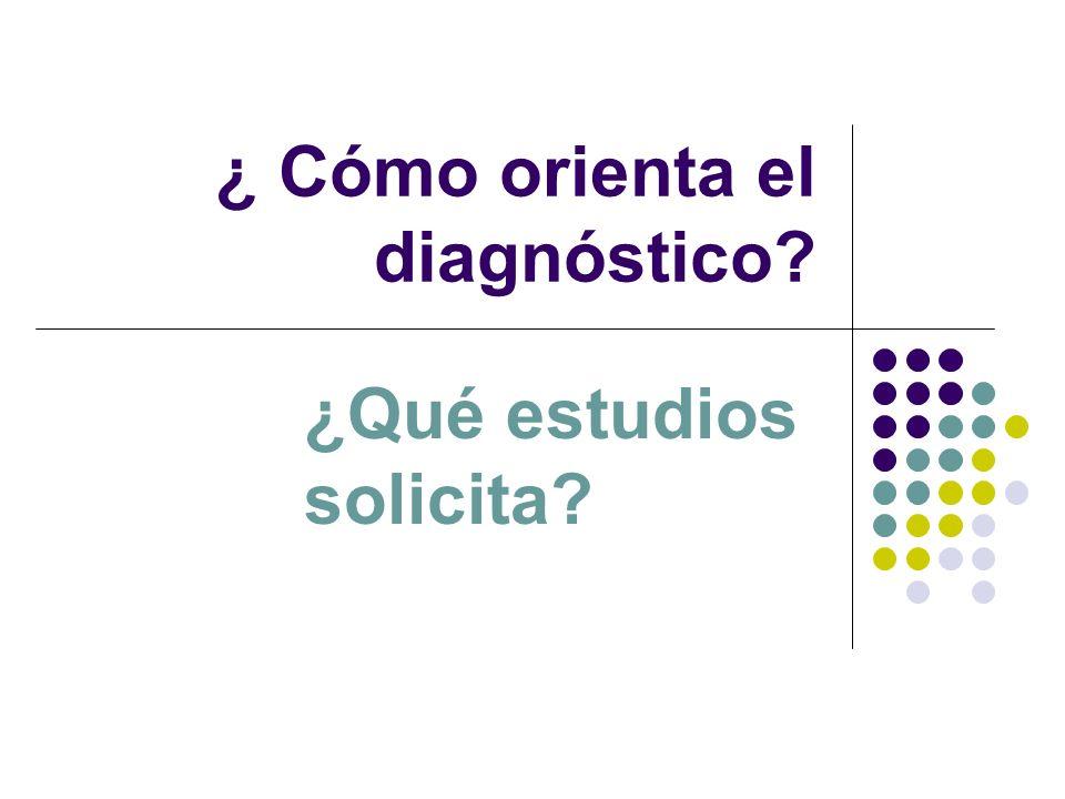 ¿ Cómo orienta el diagnóstico? ¿Qué estudios solicita?