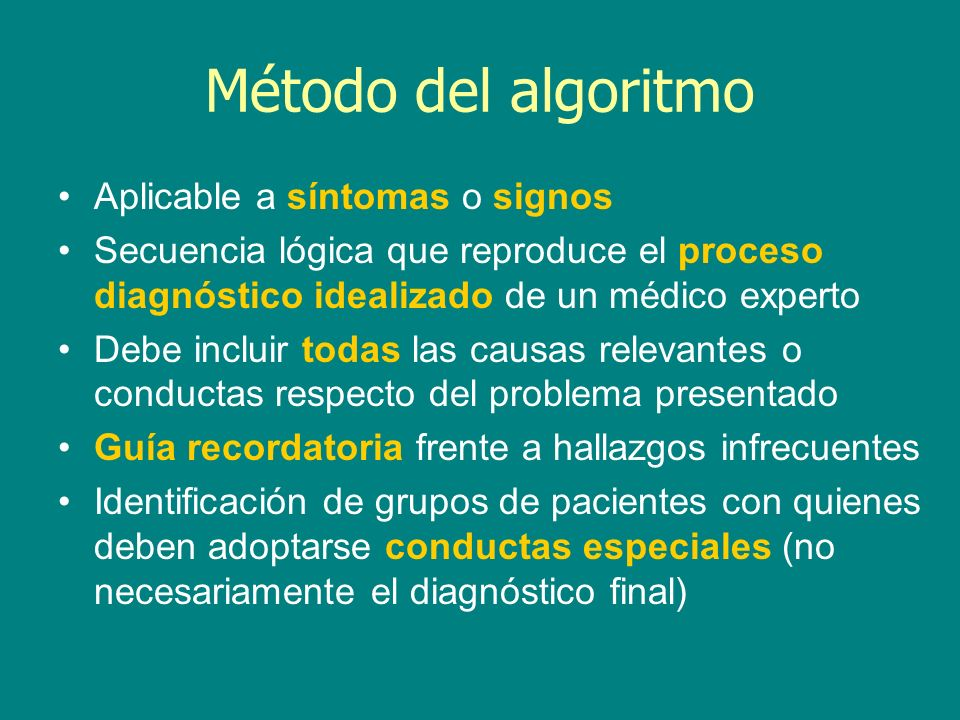Método del algoritmo Aplicable a síntomas o signos Secuencia lógica que reproduce el proceso diagnóstico idealizado de un médico experto Debe incluir