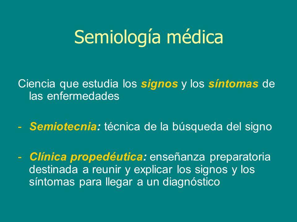 Semiología médica Ciencia que estudia los signos y los síntomas de las enfermedades -Semiotecnia: técnica de la búsqueda del signo -Clínica propedéuti