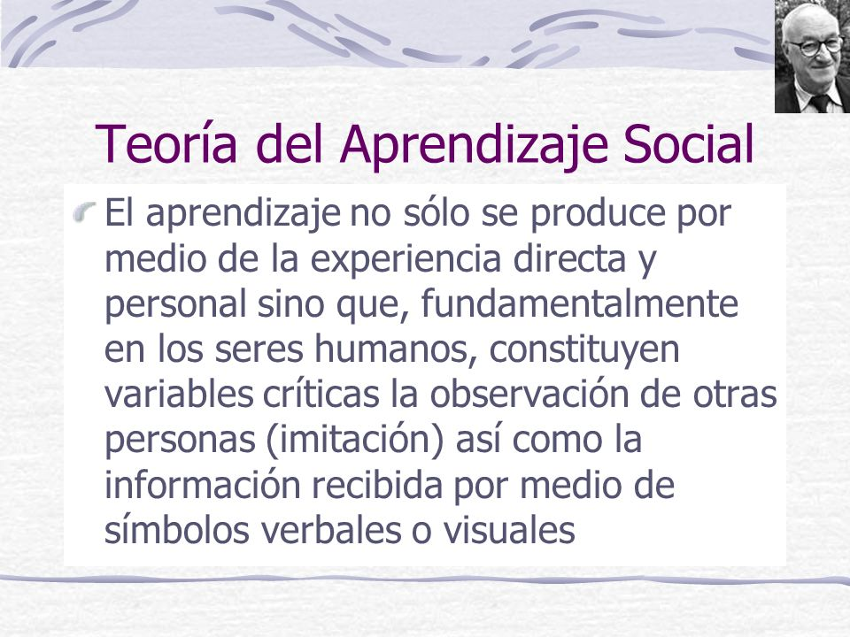 Teoría del Aprendizaje Social El aprendizaje no sólo se produce por medio de la experiencia directa y personal sino que, fundamentalmente en los seres humanos, constituyen variables críticas la observación de otras personas (imitación) así como la información recibida por medio de símbolos verbales o visuales