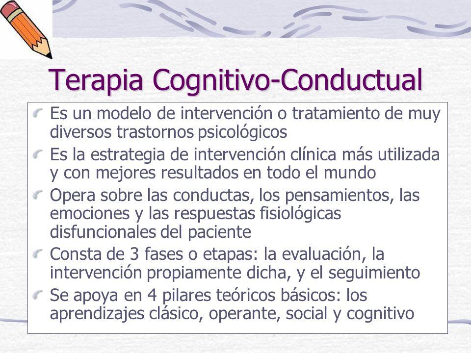 Terapia Cognitivo-Conductual Es un modelo de intervención o tratamiento de muy diversos trastornos psicológicos Es la estrategia de intervención clínica más utilizada y con mejores resultados en todo el mundo Opera sobre las conductas, los pensamientos, las emociones y las respuestas fisiológicas disfuncionales del paciente Consta de 3 fases o etapas: la evaluación, la intervención propiamente dicha, y el seguimiento Se apoya en 4 pilares teóricos básicos: los aprendizajes clásico, operante, social y cognitivo