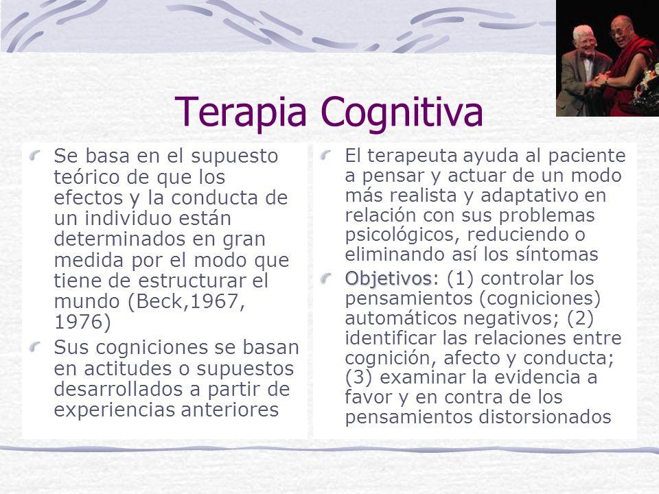 Terapia Cognitiva Se basa en el supuesto teórico de que los efectos y la conducta de un individuo están determinados en gran medida por el modo que tiene de estructurar el mundo (Beck,1967, 1976) Sus cogniciones se basan en actitudes o supuestos desarrollados a partir de experiencias anteriores El terapeuta ayuda al paciente a pensar y actuar de un modo más realista y adaptativo en relación con sus problemas psicológicos, reduciendo o eliminando así los síntomas Objetivos Objetivos: (1) controlar los pensamientos (cogniciones) automáticos negativos; (2) identificar las relaciones entre cognición, afecto y conducta; (3) examinar la evidencia a favor y en contra de los pensamientos distorsionados