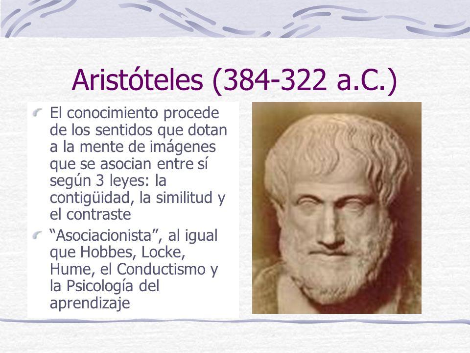 Aristóteles (384-322 a.C.) El conocimiento procede de los sentidos que dotan a la mente de imágenes que se asocian entre sí según 3 leyes: la contigüidad, la similitud y el contraste Asociacionista, al igual que Hobbes, Locke, Hume, el Conductismo y la Psicología del aprendizaje