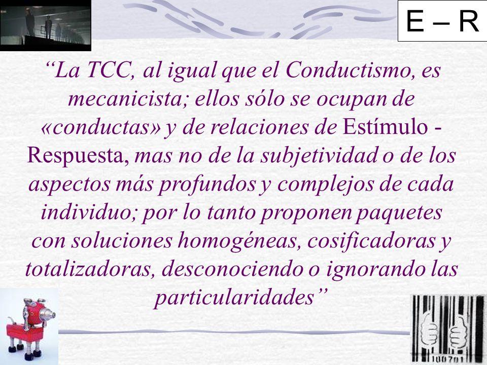 La TCC, al igual que el Conductismo, es mecanicista; ellos sólo se ocupan de «conductas» y de relaciones de Estímulo - Respuesta, mas no de la subjetividad o de los aspectos más profundos y complejos de cada individuo; por lo tanto proponen paquetes con soluciones homogéneas, cosificadoras y totalizadoras, desconociendo o ignorando las particularidades E – R
