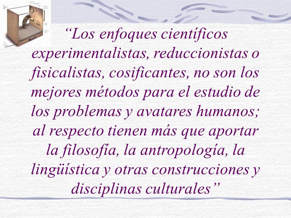 Los enfoques científicos experimentalistas, reduccionistas o fisicalistas, cosificantes, no son los mejores métodos para el estudio de los problemas y avatares humanos; al respecto tienen más que aportar la filosofía, la antropología, la lingüística y otras construcciones y disciplinas culturales