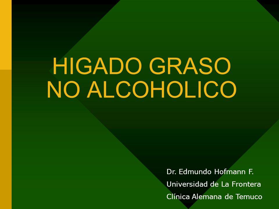 HIGADO GRASO NO ALCOHOLICO Dr. Edmundo Hofmann F. Universidad de La Frontera Clínica Alemana de Temuco