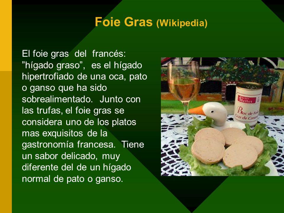 Foie Gras (Wikipedia) El foie gras del francés: hígado graso, es el hígado hipertrofiado de una oca, pato o ganso que ha sido sobrealimentado. Junto c