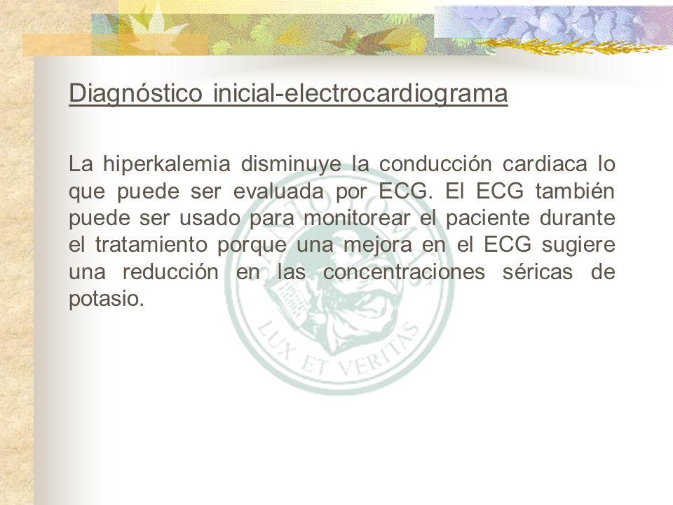 La hiperkalemia disminuye la conducción cardiaca lo que puede ser evaluada por ECG. El ECG también puede ser usado para monitorear el paciente durante