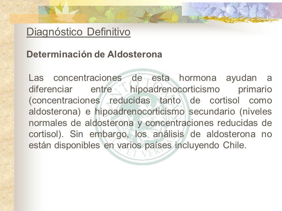 Determinación de Aldosterona Diagnóstico Definitivo Las concentraciones de esta hormona ayudan a diferenciar entre hipoadrenocorticismo primario (conc