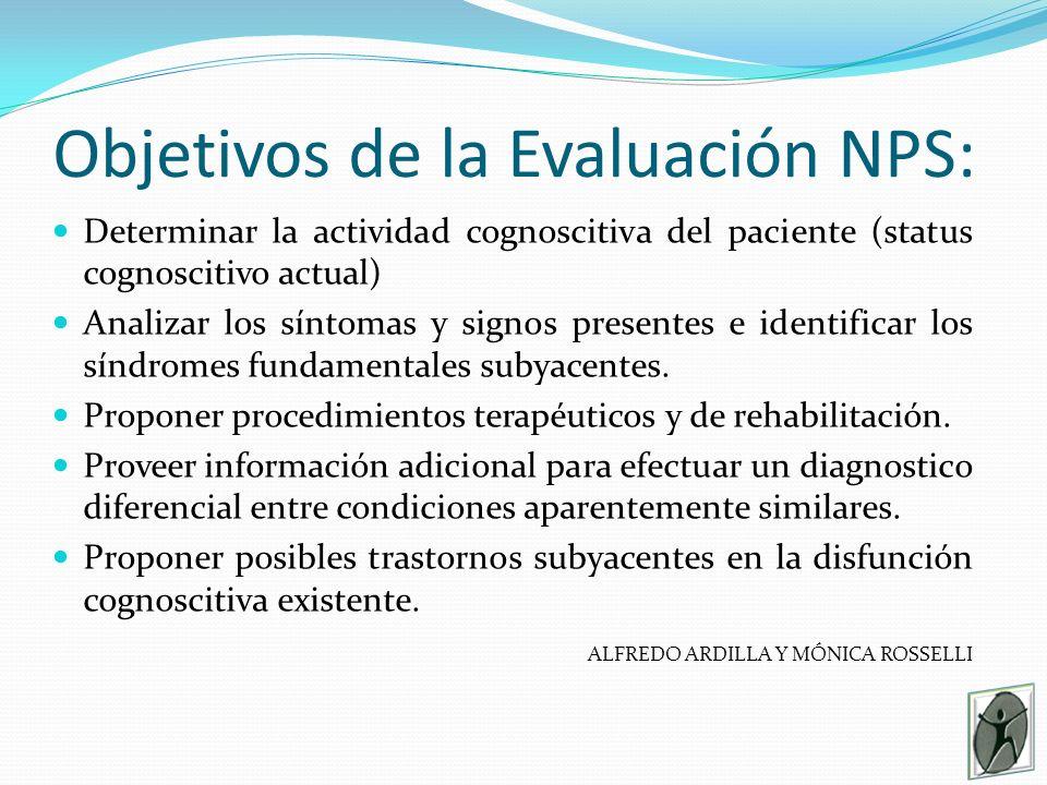 Objetivos de la Evaluación NPS: Determinar la actividad cognoscitiva del paciente (status cognoscitivo actual) Analizar los síntomas y signos presentes e identificar los síndromes fundamentales subyacentes.