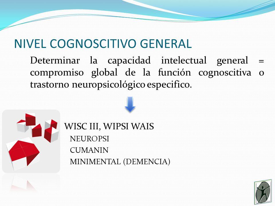 NIVEL COGNOSCITIVO GENERAL Determinar la capacidad intelectual general = compromiso global de la función cognoscitiva o trastorno neuropsicológico especifico.