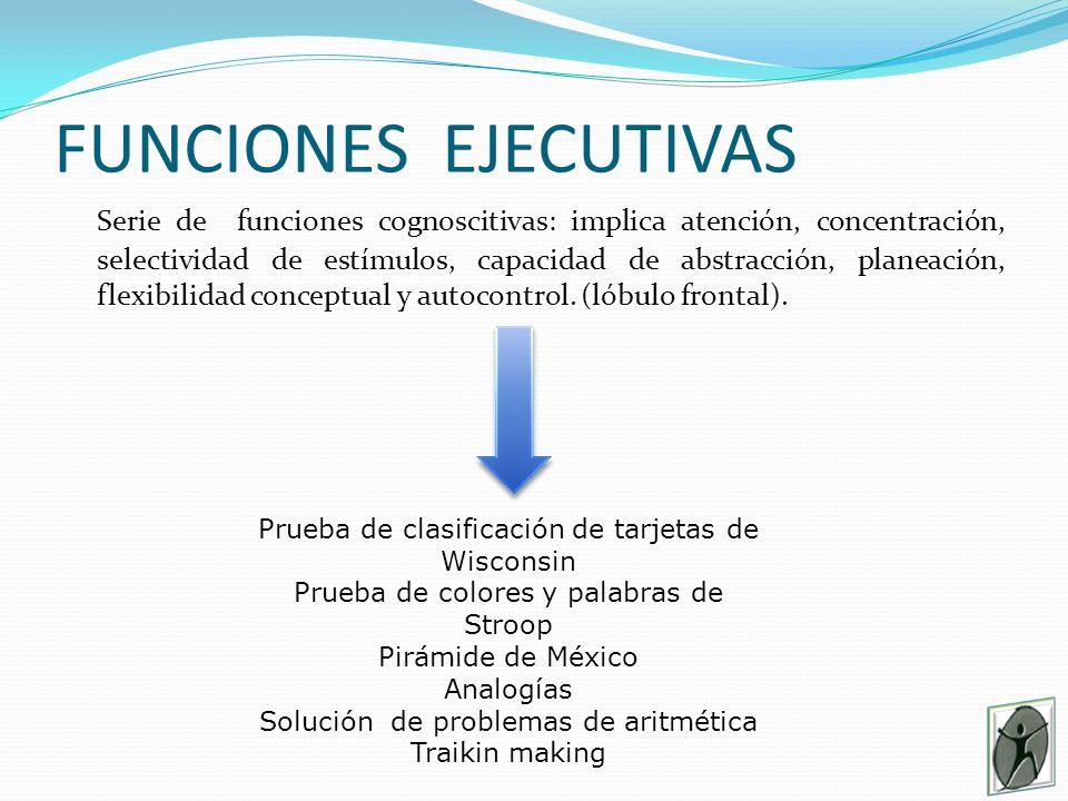 FUNCIONES EJECUTIVAS Serie de funciones cognoscitivas: implica atención, concentración, selectividad de estímulos, capacidad de abstracción, planeación, flexibilidad conceptual y autocontrol.