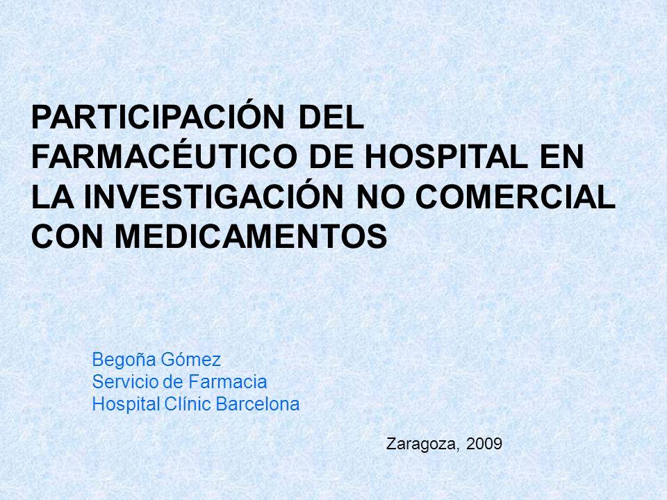 PARTICIPACIÓN DEL FARMACÉUTICO DE HOSPITAL EN LA INVESTIGACIÓN NO COMERCIAL CON MEDICAMENTOS Begoña Gómez Servicio de Farmacia Hospital Clínic Barcelo